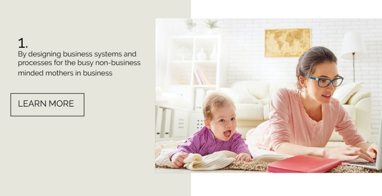 By designing business systems and processes for the busy non-business minded mothers in business